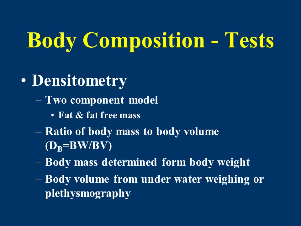 Body Composition - Tests Densitometry –Two component model Fat & fat free mass –Ratio of body mass to body volume (D B =BW/BV) –Body mass determined f