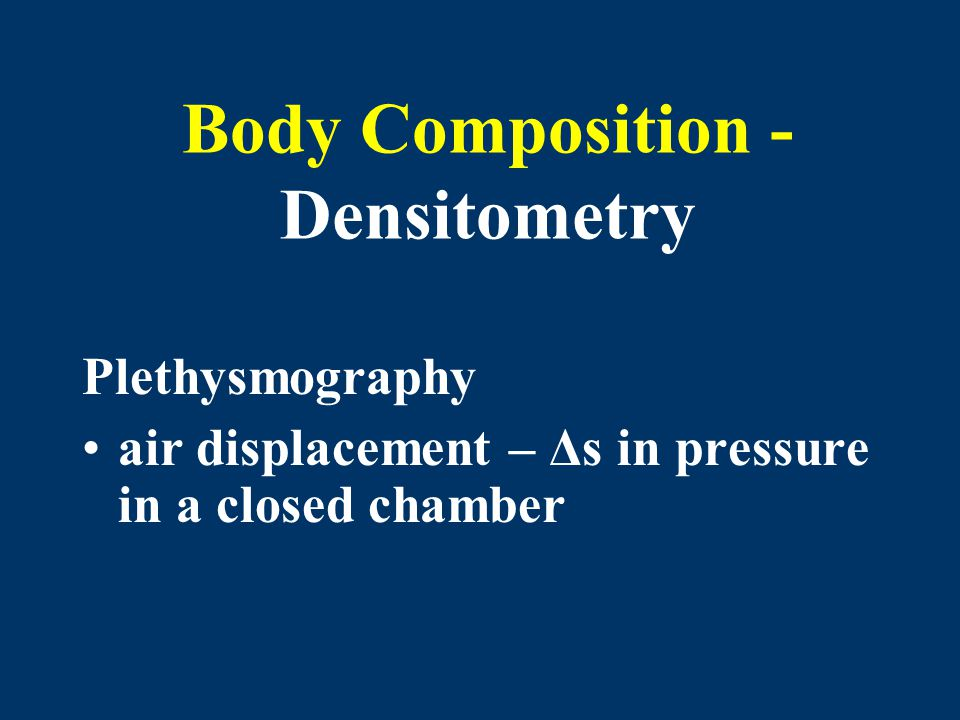 Body Composition - Densitometry Plethysmography air displacement – Δs in pressure in a closed chamber
