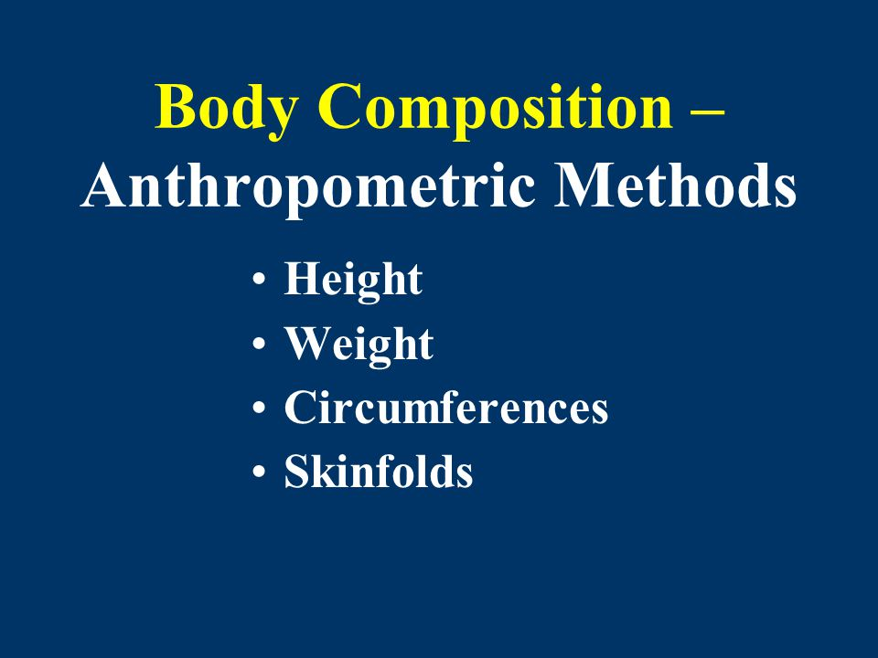 Body Composition – Anthropometric Methods Height Weight Circumferences Skinfolds