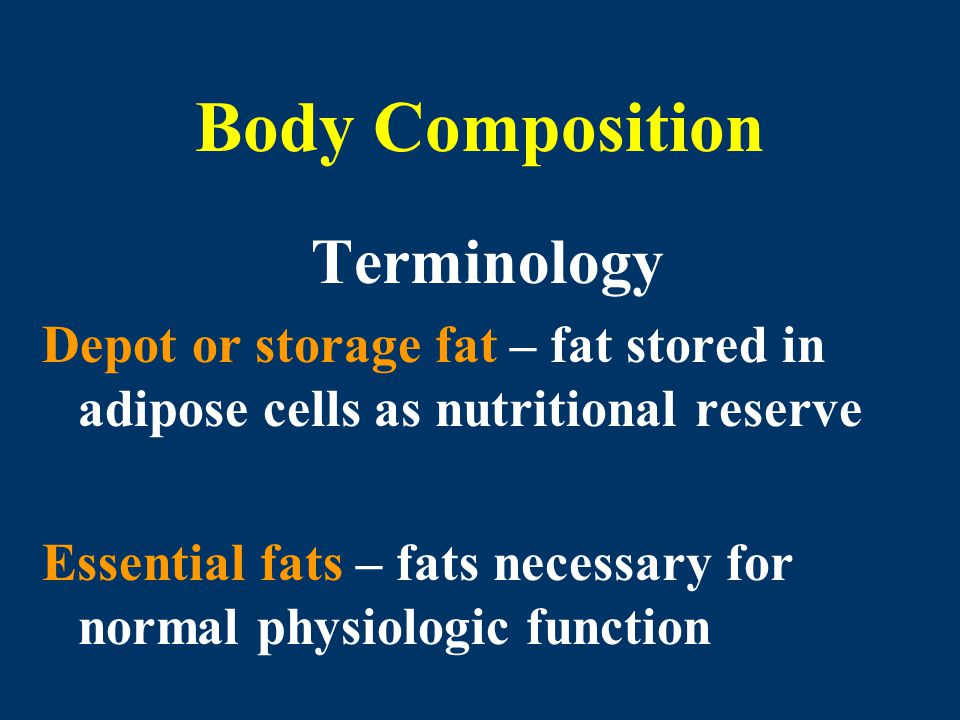 Body Composition Terminology Depot or storage fat – fat stored in adipose cells as nutritional reserve Essential fats – fats necessary for normal phys