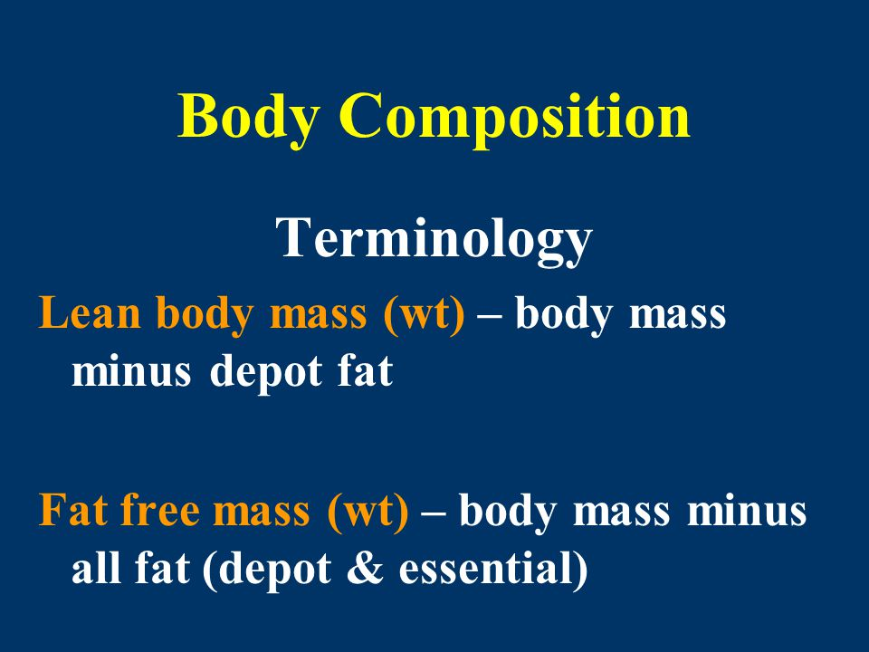 Body Composition Terminology Lean body mass (wt) – body mass minus depot fat Fat free mass (wt) – body mass minus all fat (depot & essential)