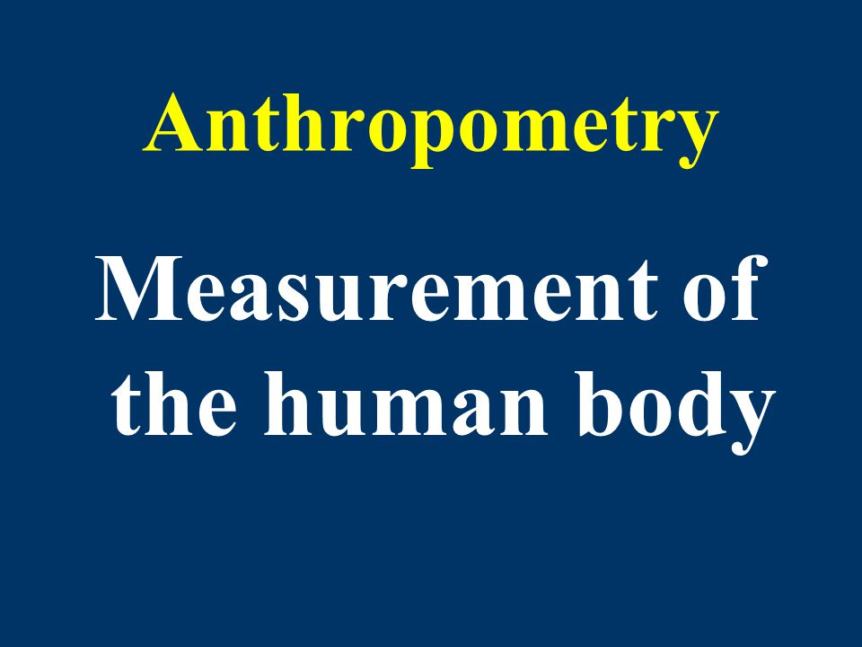 Anthropometry Measurement of the human body