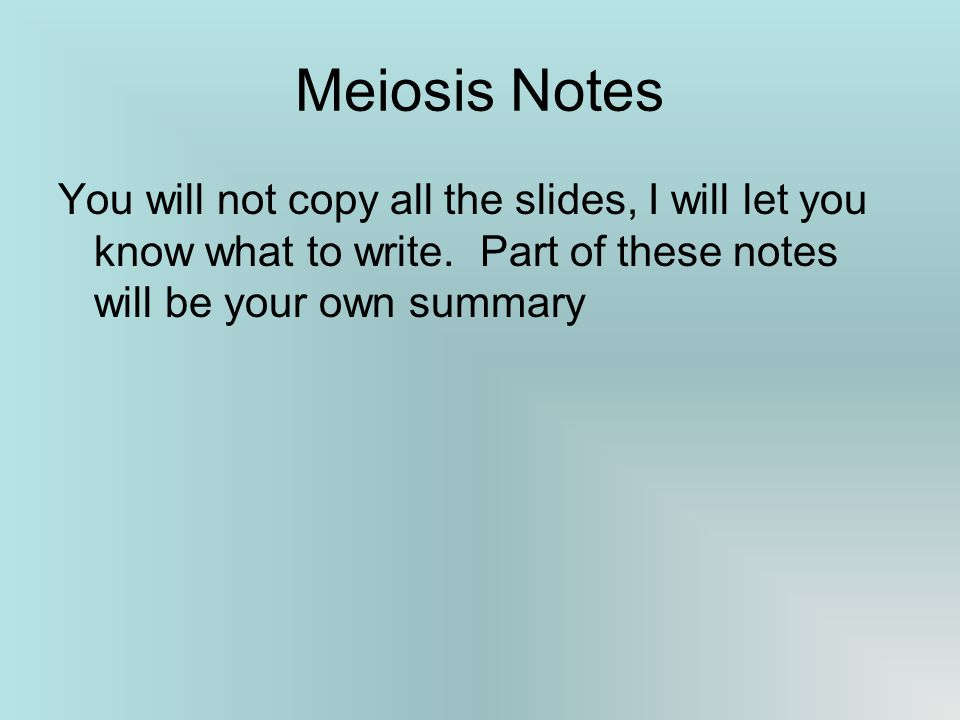 Meiosis Notes You will not copy all the slides, I will let you know what to write.