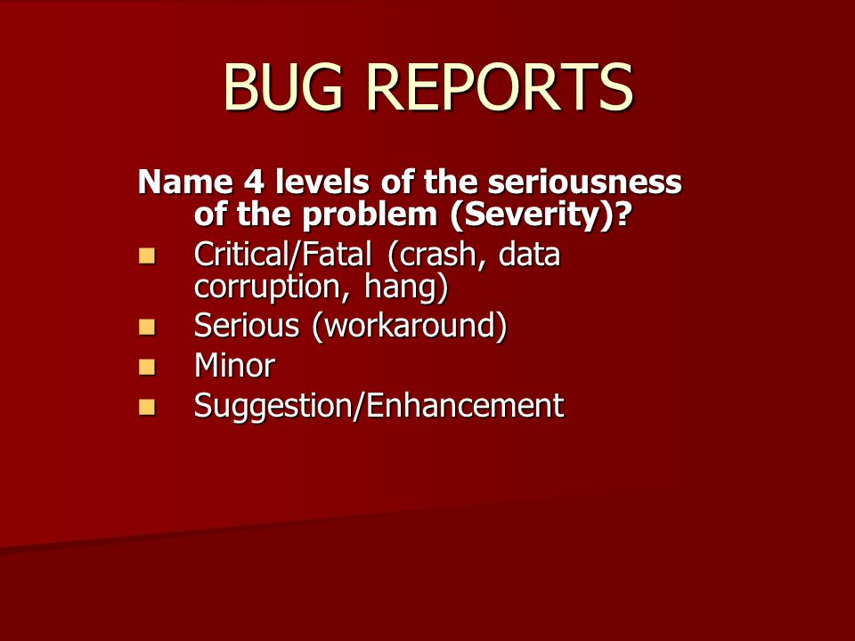 BUG REPORTS Name 4 levels of the seriousness of the problem (Severity).