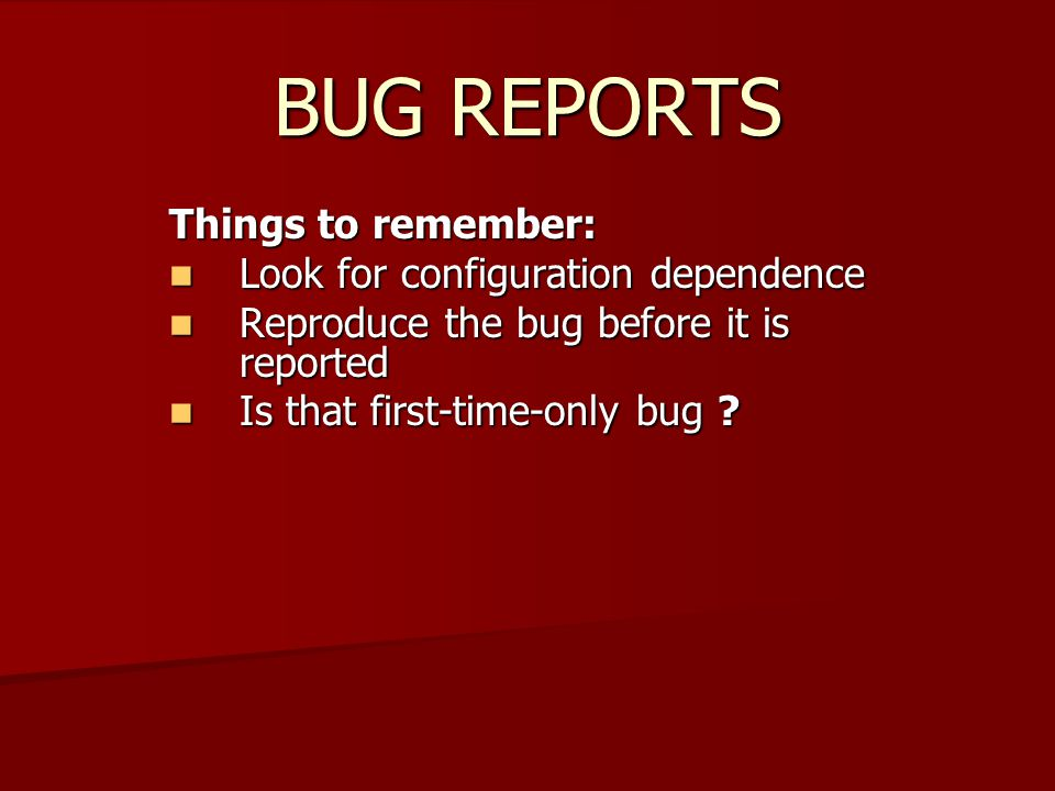 BUG REPORTS Things to remember: Look for configuration dependence Look for configuration dependence Reproduce the bug before it is reported Reproduce the bug before it is reported Is that first-time-only bug .