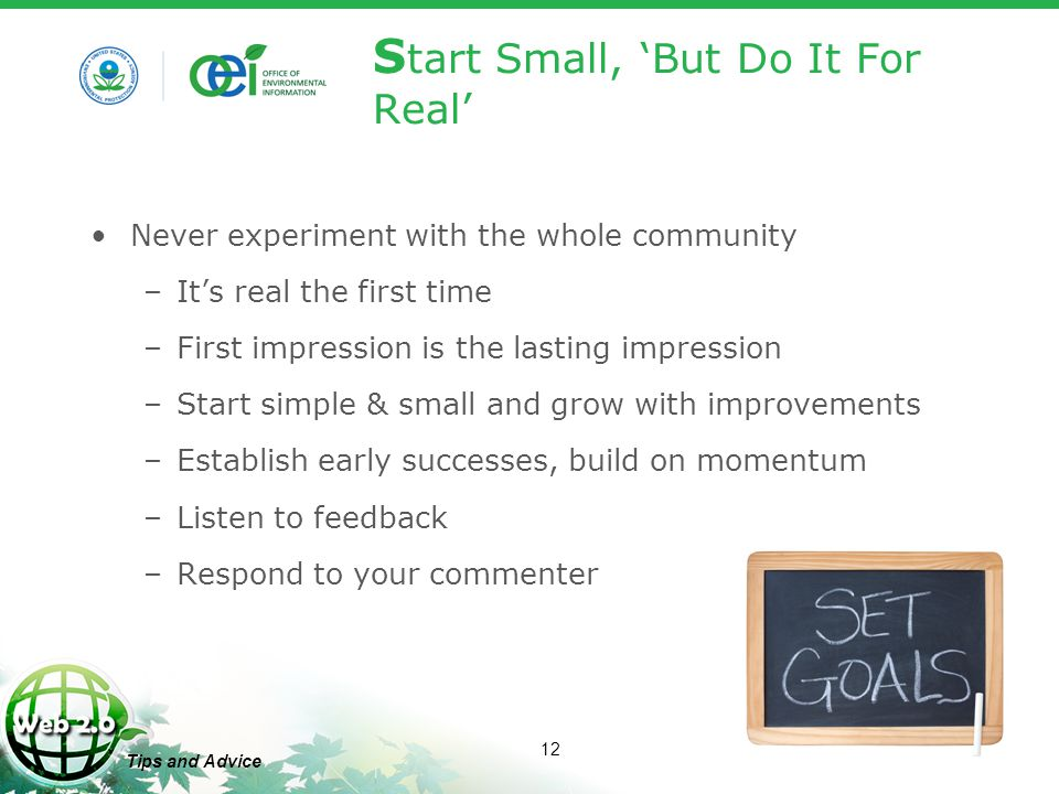 12 Tips and Advice S tart Small, 'But Do It For Real' Never experiment with the whole community –It's real the first time –First impression is the lasting impression –Start simple & small and grow with improvements –Establish early successes, build on momentum –Listen to feedback –Respond to your commenter