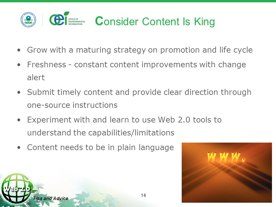 14 Tips and Advice C onsider Content Is King Grow with a maturing strategy on promotion and life cycle Freshness - constant content improvements with change alert Submit timely content and provide clear direction through one-source instructions Experiment with and learn to use Web 2.0 tools to understand the capabilities/limitations Content needs to be in plain language