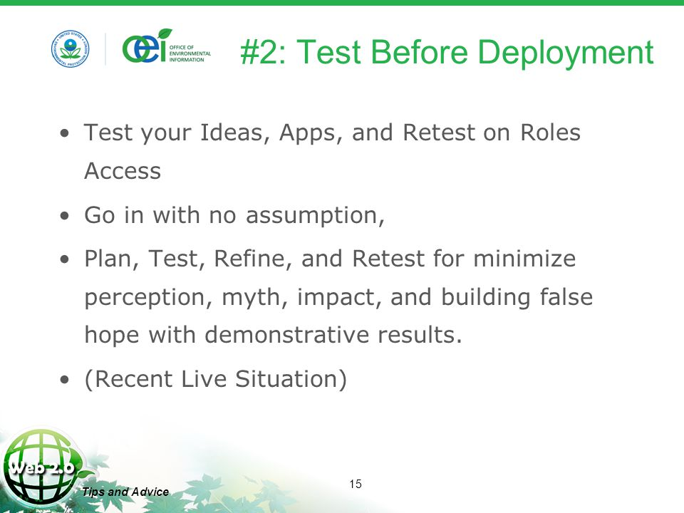 15 Tips and Advice #2: Test Before Deployment Test your Ideas, Apps, and Retest on Roles Access Go in with no assumption, Plan, Test, Refine, and Retest for minimize perception, myth, impact, and building false hope with demonstrative results.