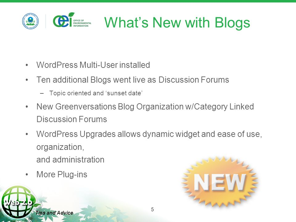 5 Tips and Advice What's New with Blogs WordPress Multi-User installed Ten additional Blogs went live as Discussion Forums –Topic oriented and 'sunset date' New Greenversations Blog Organization w/Category Linked Discussion Forums WordPress Upgrades allows dynamic widget and ease of use, organization, and administration More Plug-ins