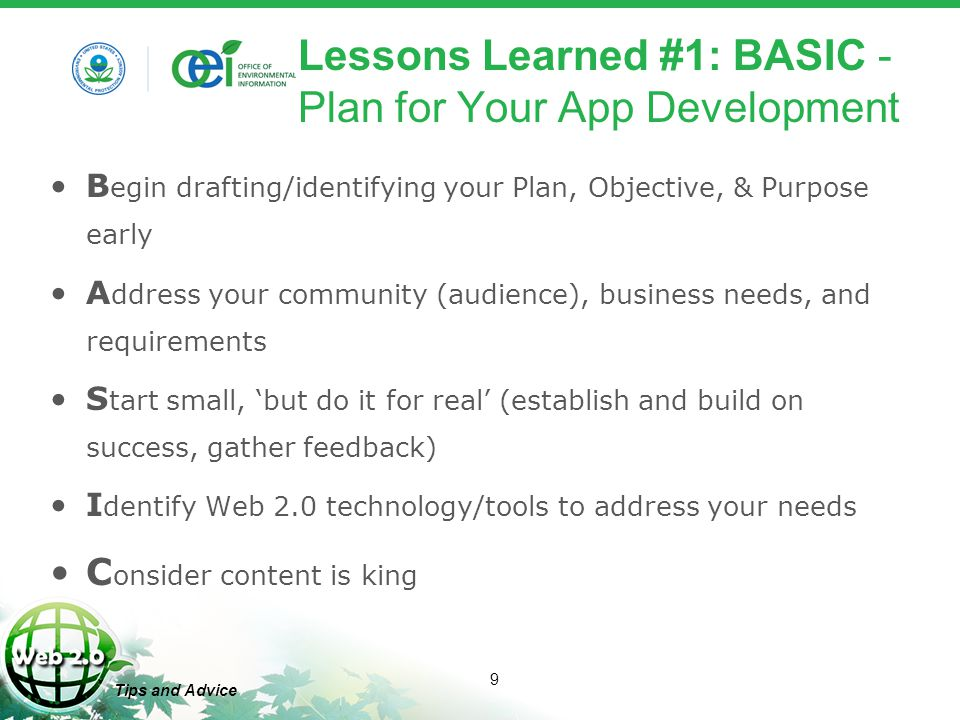 9 Tips and Advice Lessons Learned #1: BASIC - Plan for Your App Development B egin drafting/identifying your Plan, Objective, & Purpose early A ddress your community (audience), business needs, and requirements S tart small, 'but do it for real' (establish and build on success, gather feedback) I dentify Web 2.0 technology/tools to address your needs C onsider content is king