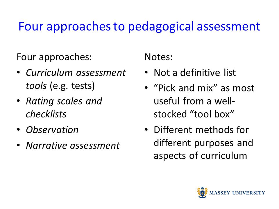 Evaluating Approaches to Pedagogical Assessment Curriculum assessment tools Rating scales & checklists ObservationNarrative Assessment Reliability Validity Authenticity Manageabiltiy Limitations