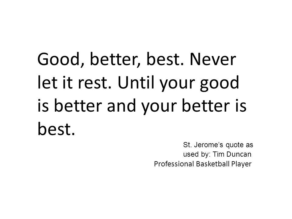 Good, better, best. Never let it rest. Until your good is better and your better is best.