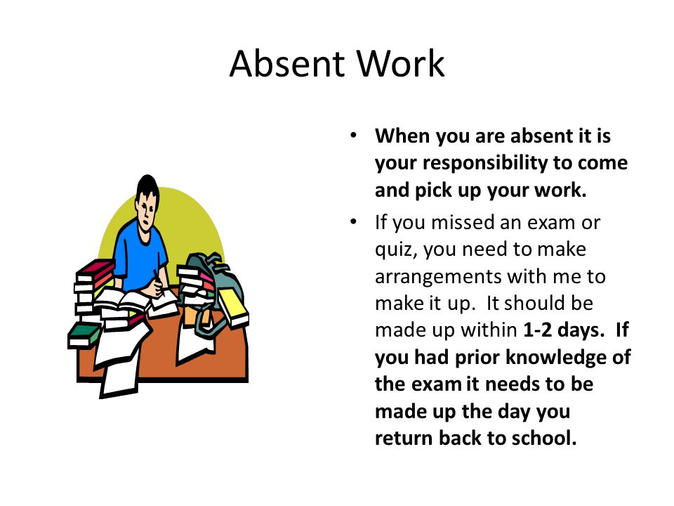 Absent Work When you are absent it is your responsibility to come and pick up your work.