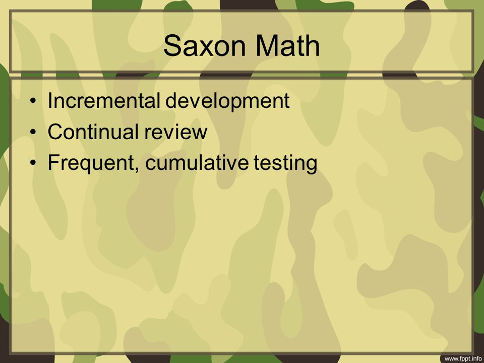 Saxon Math Incremental development Continual review Frequent, cumulative testing