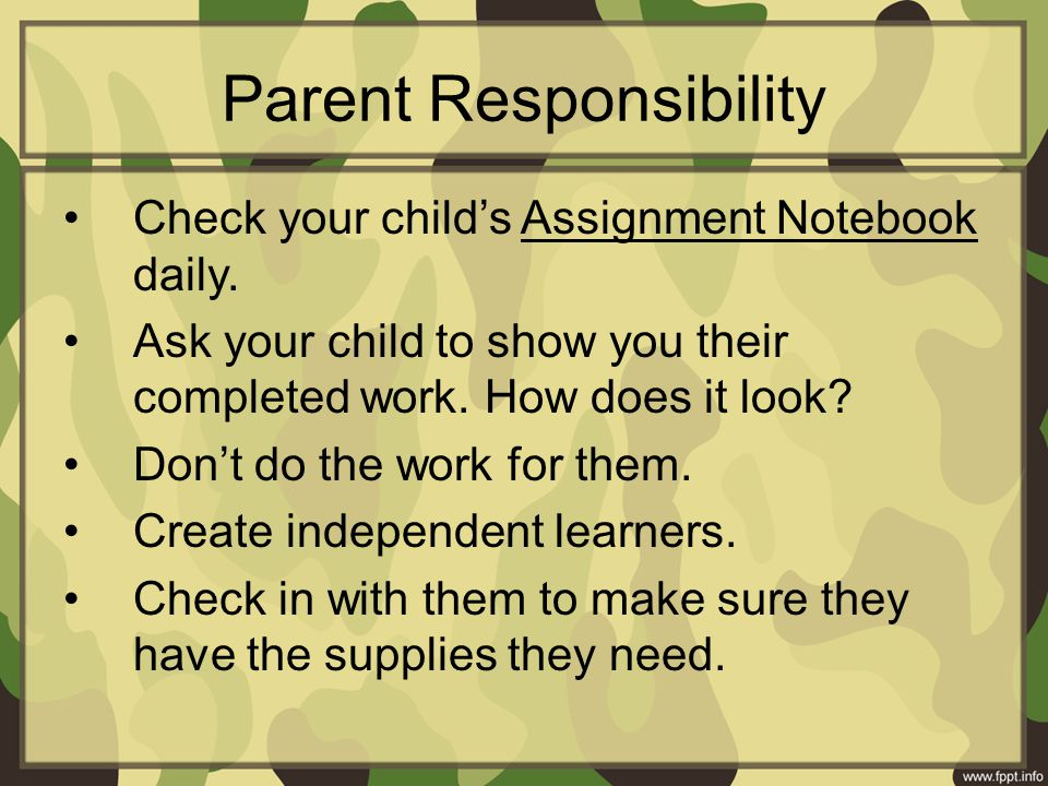 Parent Responsibility Check your child's Assignment Notebook daily. Ask your child to show you their completed work. How does it look? Don't do the wo