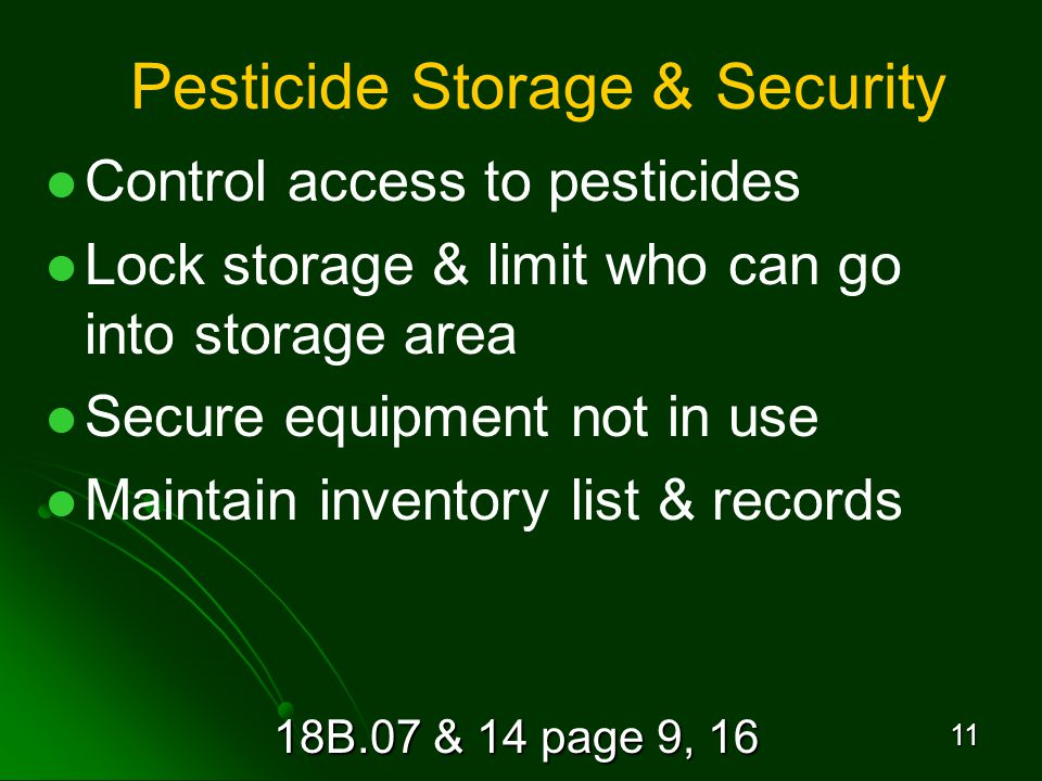 18B.07 & 14 page 9, 16 11 Pesticide Storage & Security Control access to pesticides Lock storage & limit who can go into storage area Secure equipment not in use Maintain inventory list & records