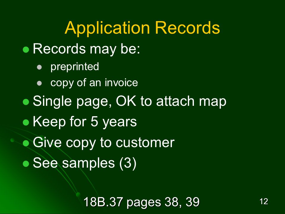 18B.37 pages 38, 39 12 Application Records Records may be: preprinted copy of an invoice Single page, OK to attach map Keep for 5 years Give copy to customer See samples (3)