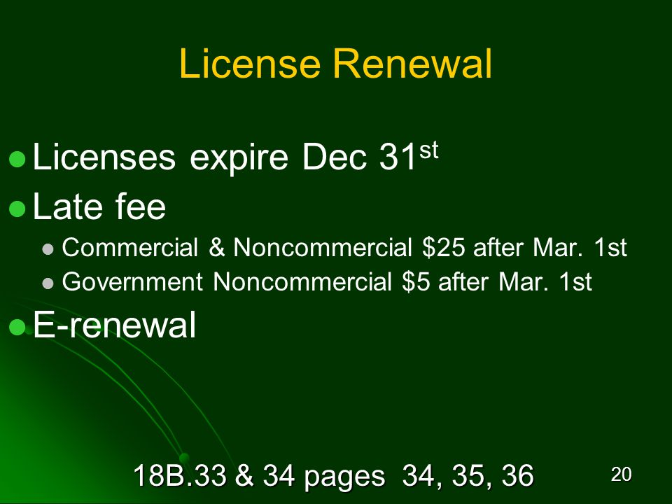 18B.33 & 34 pages 34, 35, 36 20 License Renewal Licenses expire Dec 31 st Late fee Commercial & Noncommercial $25 after Mar.