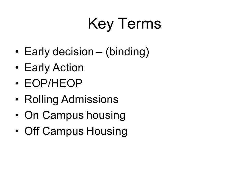Key Terms Early decision – (binding) Early Action EOP/HEOP Rolling Admissions On Campus housing Off Campus Housing