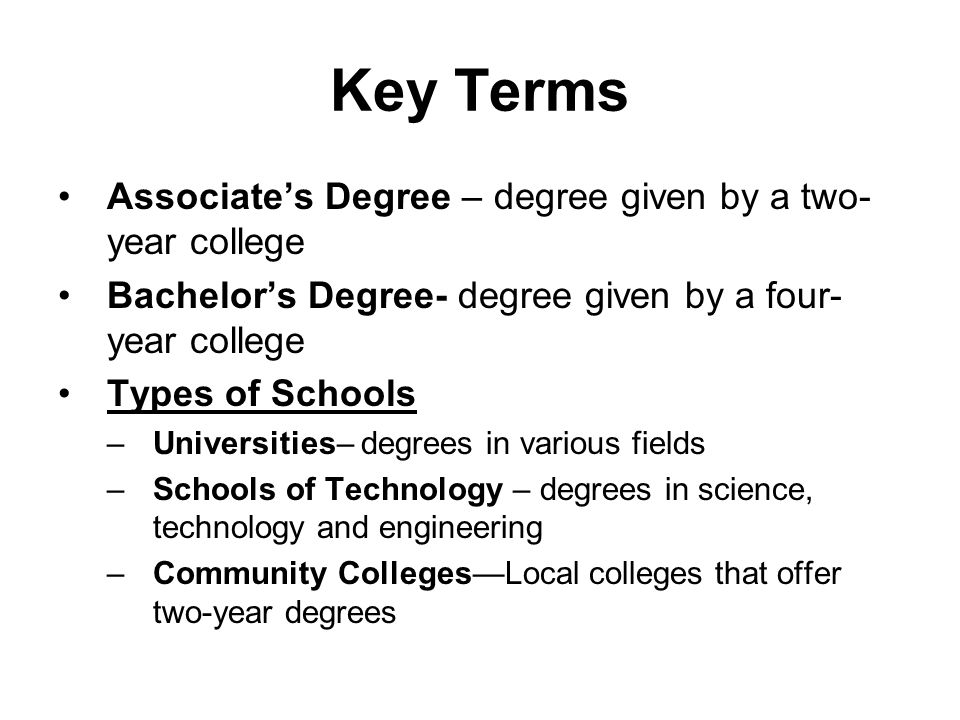 Key Terms Associate's Degree – degree given by a two- year college Bachelor's Degree- degree given by a four- year college Types of Schools –Universities– degrees in various fields –Schools of Technology – degrees in science, technology and engineering –Community Colleges—Local colleges that offer two-year degrees