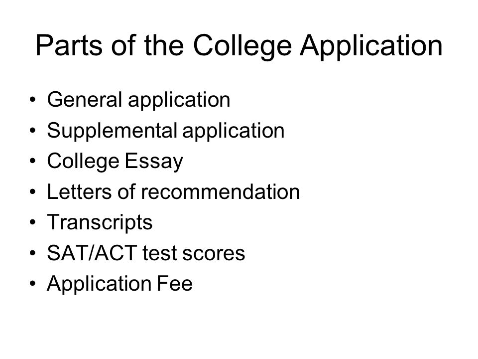 Parts of the College Application General application Supplemental application College Essay Letters of recommendation Transcripts SAT/ACT test scores Application Fee