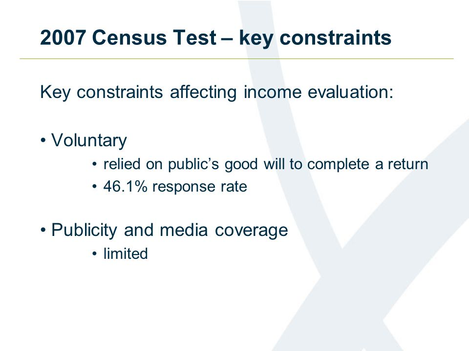 2007 Census Test – key constraints Key constraints affecting income evaluation: Voluntary relied on public's good will to complete a return 46.1% response rate Publicity and media coverage limited