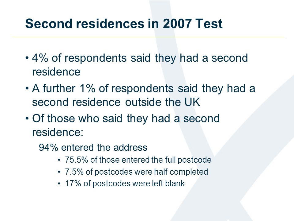 Second residences in 2007 Test 4% of respondents said they had a second residence A further 1% of respondents said they had a second residence outside the UK Of those who said they had a second residence: 94% entered the address 75.5% of those entered the full postcode 7.5% of postcodes were half completed 17% of postcodes were left blank
