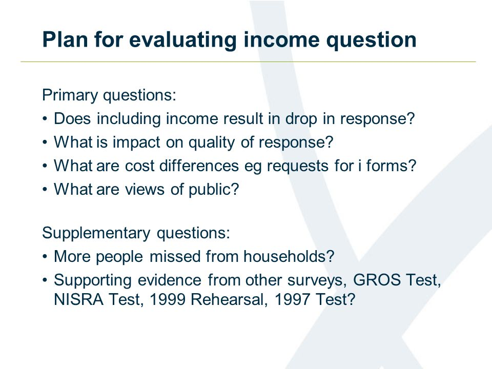 Questionnaire timetable Cognitive question testingApril – June 2008 Omnibus Survey question testingMay 2008 2007 Test Income Evaluation reportMay 2008 Postal TestJune 2008 2007 Test Questionnaire Evaluation reportJune 2008 Questionnaires for 2009 Rehearsal agreedAutumn 2008 Questionnaires for 2011 Census agreedAutumn 2009 Census questionnaires approved by ParliamentSpring 2010 Census daySpring 2011