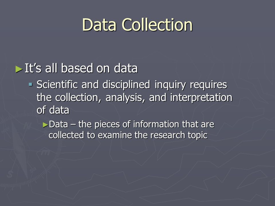 Data Collection: Terminology ► Data are often measurements of a construct  Constructs – abstractions that cannot be observed directly but are helpful when trying to explain behavior ► Intelligence ► Teacher effectiveness ► Self esteem