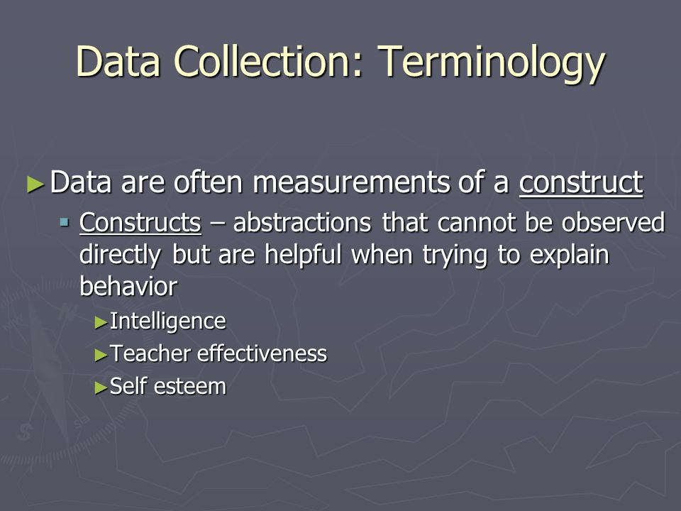 Data Collection: Terminology  Operational definition – specifies the specific tests/measures used to measure the construct of interest ► Intelligence = standard scores on the Wechsler IQ test ► Teaching Effectiveness = scores on the Virgilio Teacher Effectiveness Inventory ► Self Esteem =scores on the Tennessee Self-Concept Scale  Variable – a construct that has been operationalized