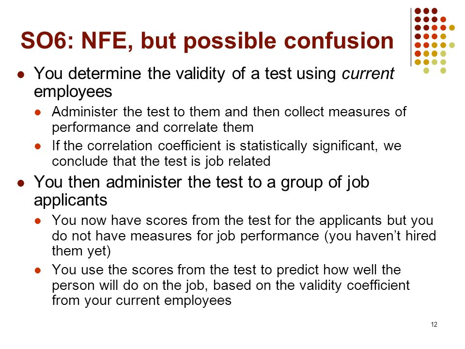 12 SO6: NFE, but possible confusion You determine the validity of a test using current employees Administer the test to them and then collect measures of performance and correlate them If the correlation coefficient is statistically significant, we conclude that the test is job related You then administer the test to a group of job applicants You now have scores from the test for the applicants but you do not have measures for job performance (you haven't hired them yet) You use the scores from the test to predict how well the person will do on the job, based on the validity coefficient from your current employees