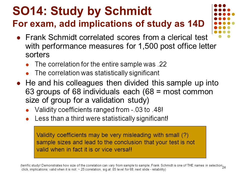 24 SO14: Study by Schmidt For exam, add implications of study as 14D Frank Schmidt correlated scores from a clerical test with performance measures for 1,500 post office letter sorters The correlation for the entire sample was.22 The correlation was statistically significant He and his colleagues then divided this sample up into 63 groups of 68 individuals each (68 = most common size of group for a validation study) Validity coefficients ranged from -.03 to.48.