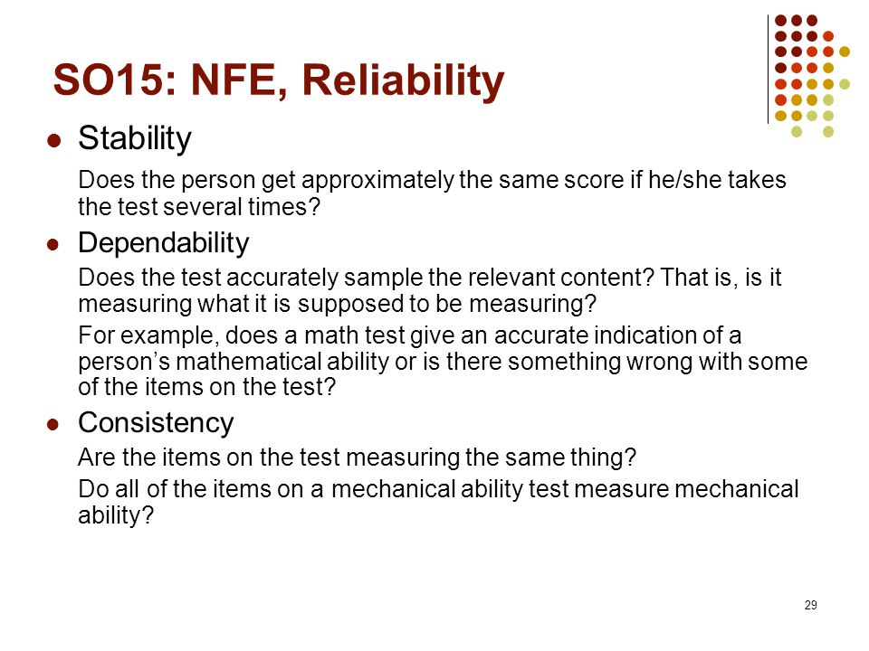 29 SO15: NFE, Reliability Stability Does the person get approximately the same score if he/she takes the test several times.