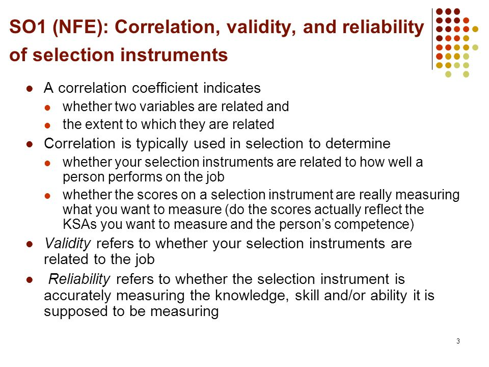 3 SO1 (NFE): Correlation, validity, and reliability of selection instruments A correlation coefficient indicates whether two variables are related and the extent to which they are related Correlation is typically used in selection to determine whether your selection instruments are related to how well a person performs on the job whether the scores on a selection instrument are really measuring what you want to measure (do the scores actually reflect the KSAs you want to measure and the person's competence) Validity refers to whether your selection instruments are related to the job Reliability refers to whether the selection instrument is accurately measuring the knowledge, skill and/or ability it is supposed to be measuring