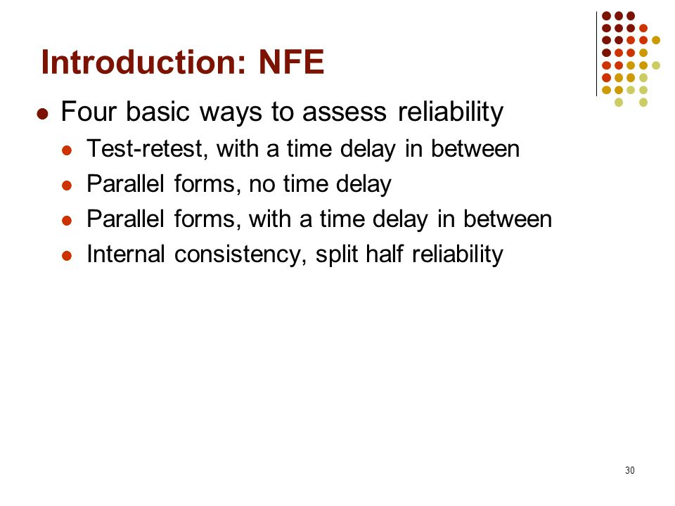 30 Introduction: NFE Four basic ways to assess reliability Test-retest, with a time delay in between Parallel forms, no time delay Parallel forms, with a time delay in between Internal consistency, split half reliability
