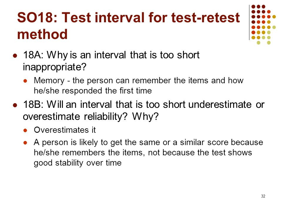 32 SO18: Test interval for test-retest method 18A: Why is an interval that is too short inappropriate.