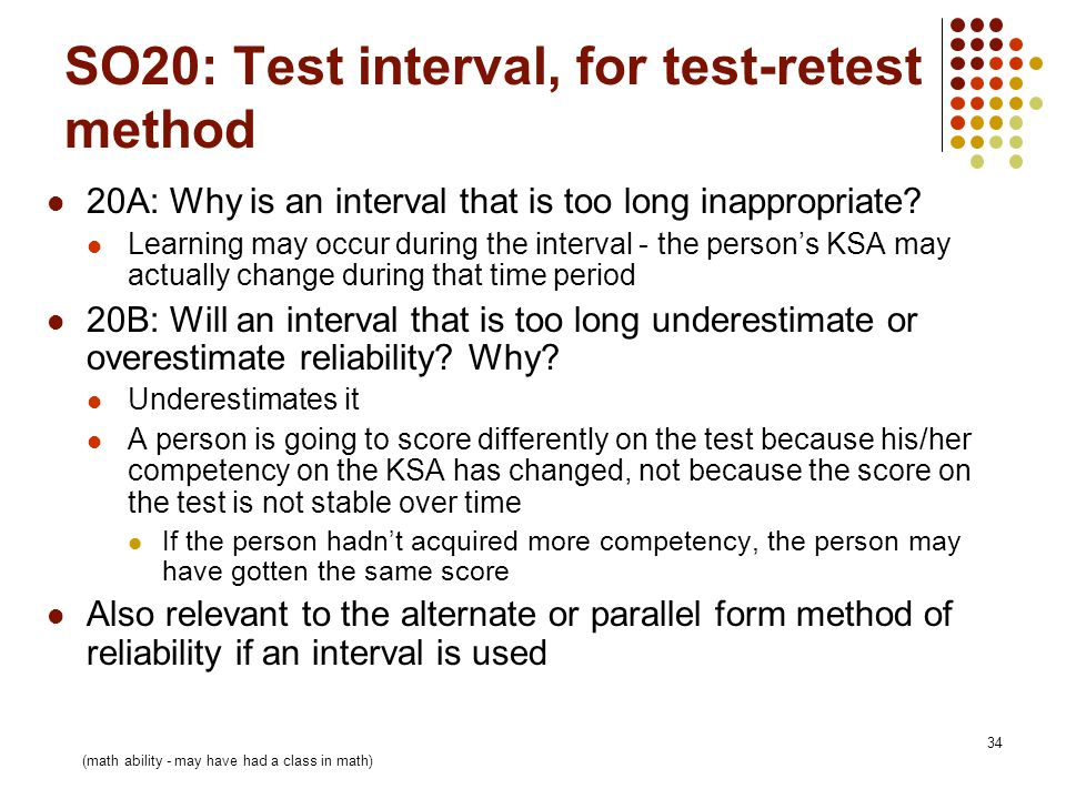 34 SO20: Test interval, for test-retest method 20A: Why is an interval that is too long inappropriate.