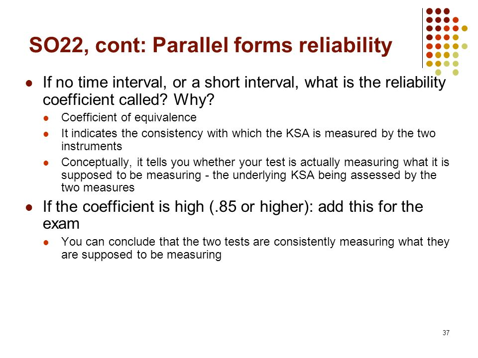 37 SO22, cont: Parallel forms reliability If no time interval, or a short interval, what is the reliability coefficient called.