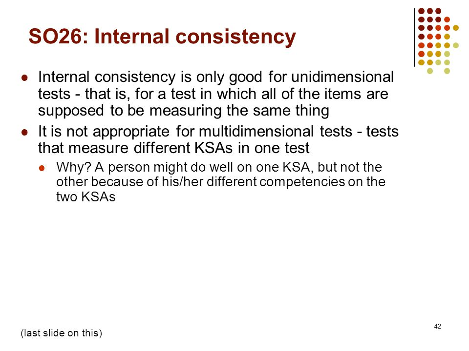 42 SO26: Internal consistency Internal consistency is only good for unidimensional tests - that is, for a test in which all of the items are supposed to be measuring the same thing It is not appropriate for multidimensional tests - tests that measure different KSAs in one test Why.
