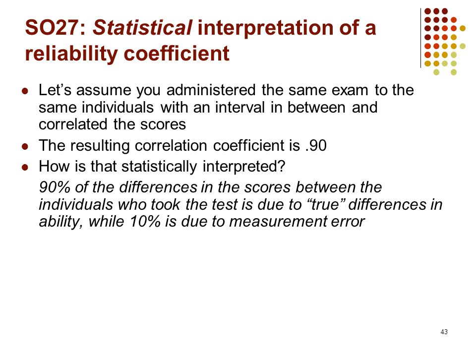 43 SO27: Statistical interpretation of a reliability coefficient Let's assume you administered the same exam to the same individuals with an interval in between and correlated the scores The resulting correlation coefficient is.90 How is that statistically interpreted.