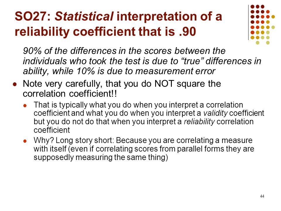 44 SO27: Statistical interpretation of a reliability coefficient that is.90 90% of the differences in the scores between the individuals who took the test is due to true differences in ability, while 10% is due to measurement error Note very carefully, that you do NOT square the correlation coefficient!.