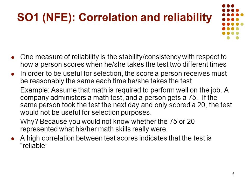 6 SO1 (NFE): Correlation and reliability One measure of reliability is the stability/consistency with respect to how a person scores when he/she takes the test two different times In order to be useful for selection, the score a person receives must be reasonably the same each time he/she takes the test Example: Assume that math is required to perform well on the job.