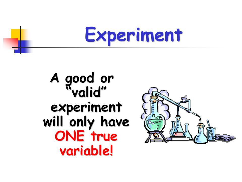 """Experiment A good or """"valid"""" experiment will only have ONE true variable!"""