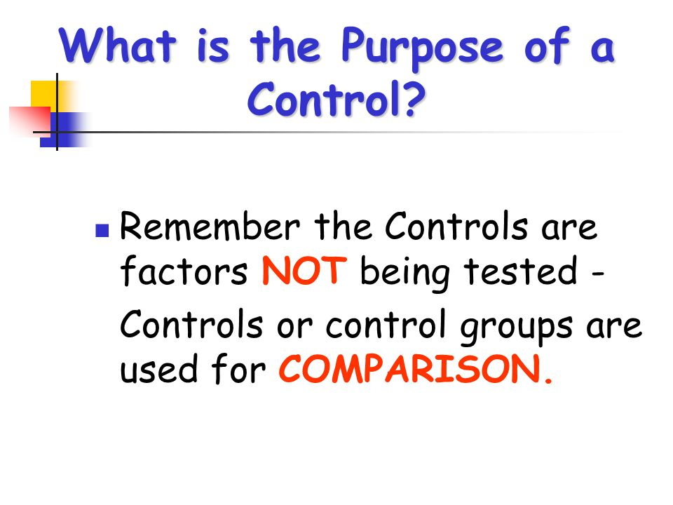 What is the Purpose of a Control? Remember the Controls are factors NOT being tested - Controls or control groups are used for COMPARISON.