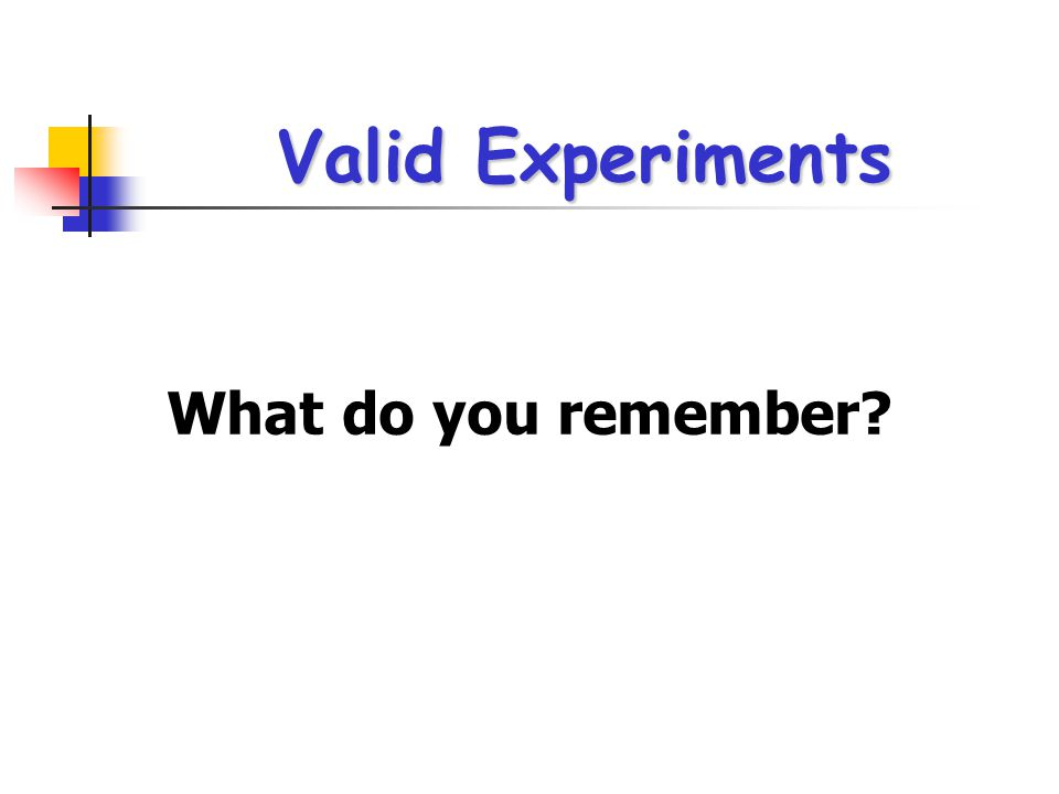 Valid Experiments What do you remember?