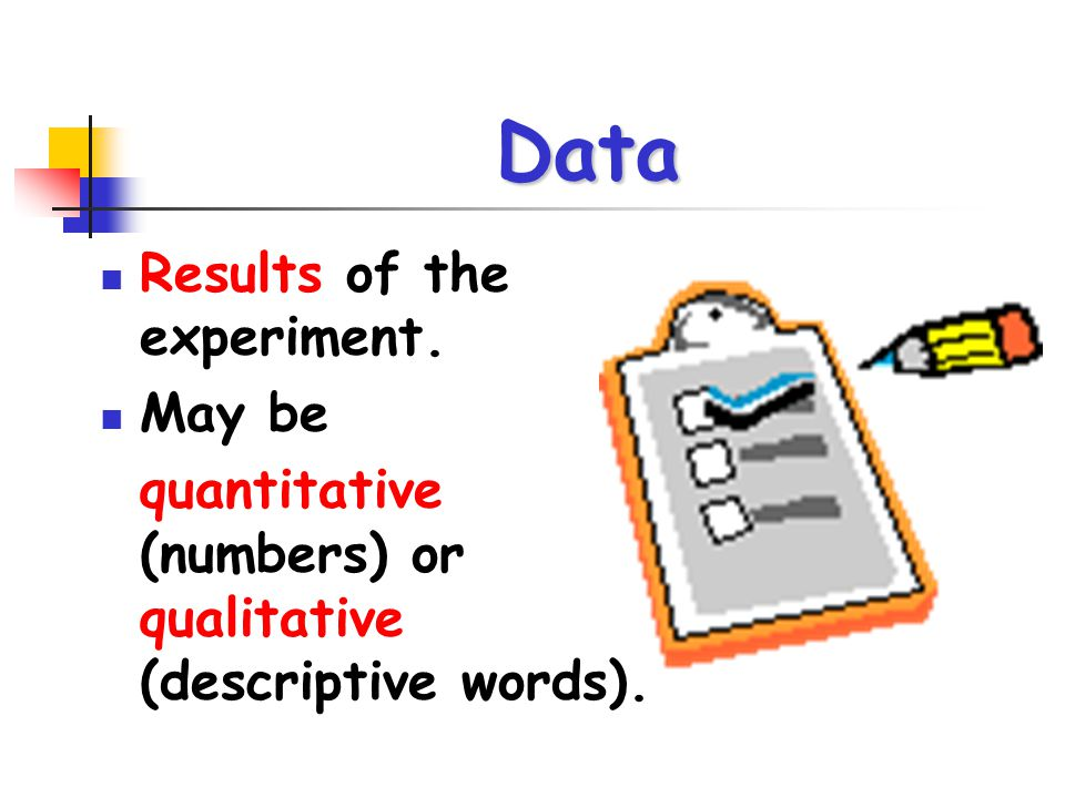 Data Results of the experiment. May be quantitative (numbers) or qualitative (descriptive words).