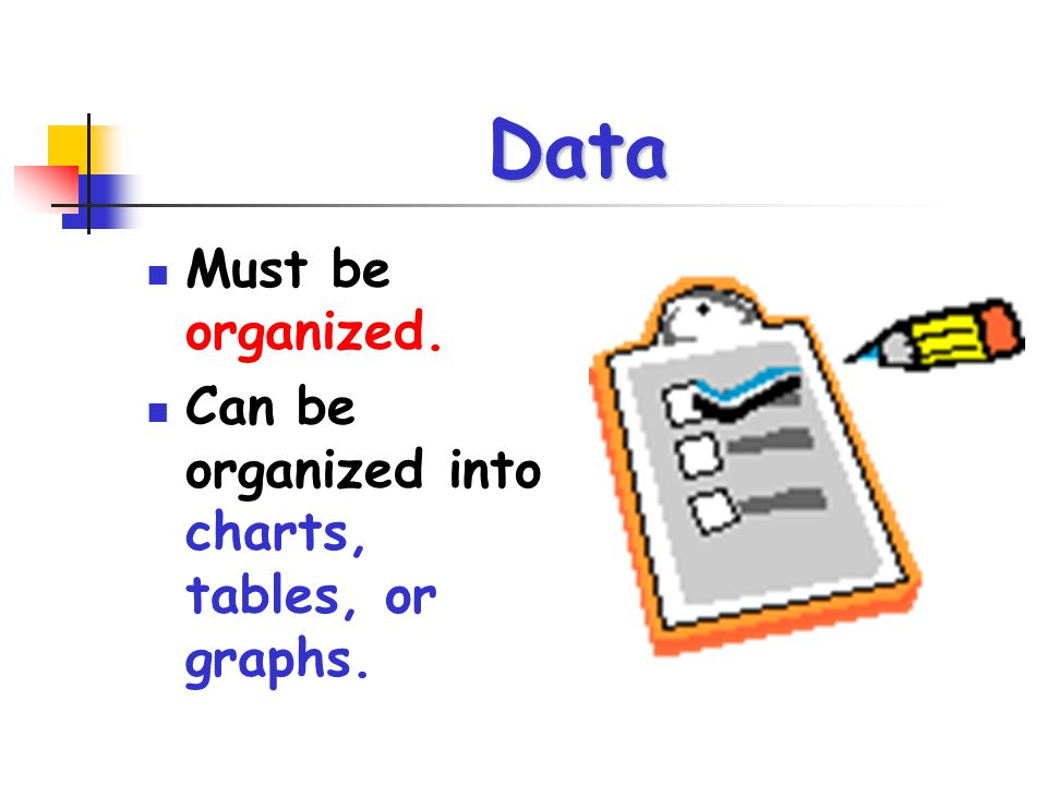 Data Must be organized. Can be organized into charts, tables, or graphs.