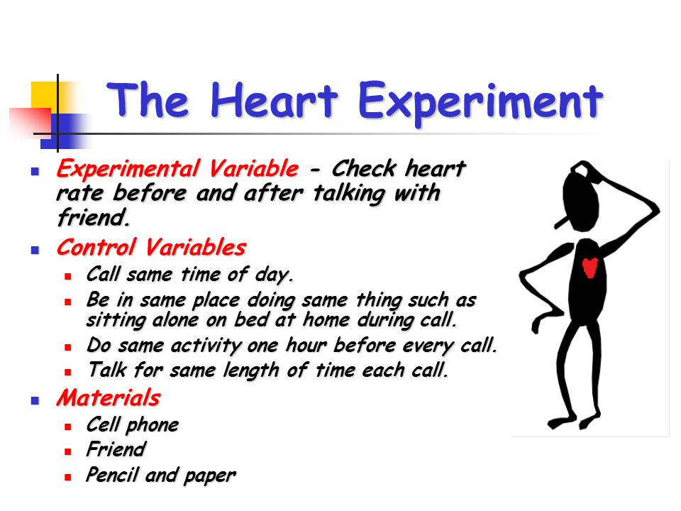 The Heart Experiment Experimental Variable - Check heart rate before and after talking with friend. Experimental Variable - Check heart rate before an