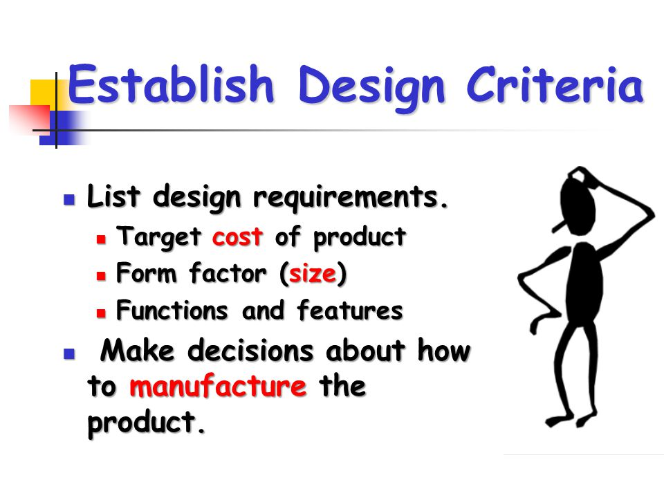 Establish Design Criteria List design requirements. List design requirements. Target cost of product Target cost of product Form factor (size) Form fa