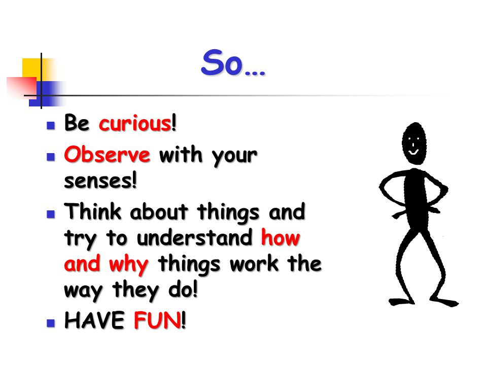 So… Be curious! Be curious! Observe with your senses! Observe with your senses! Think about things and try to understand how and why things work the w